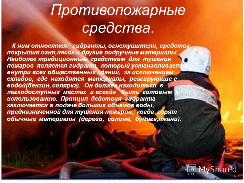 Противопожарные средства. К ним относятся: гидранты, огнетушители, средства покрытия огня,песок и другие подручные материалы. Наиболее традиционным средством для тушения пожаров является гидрант, который устанавливается внутри всех общественных здани