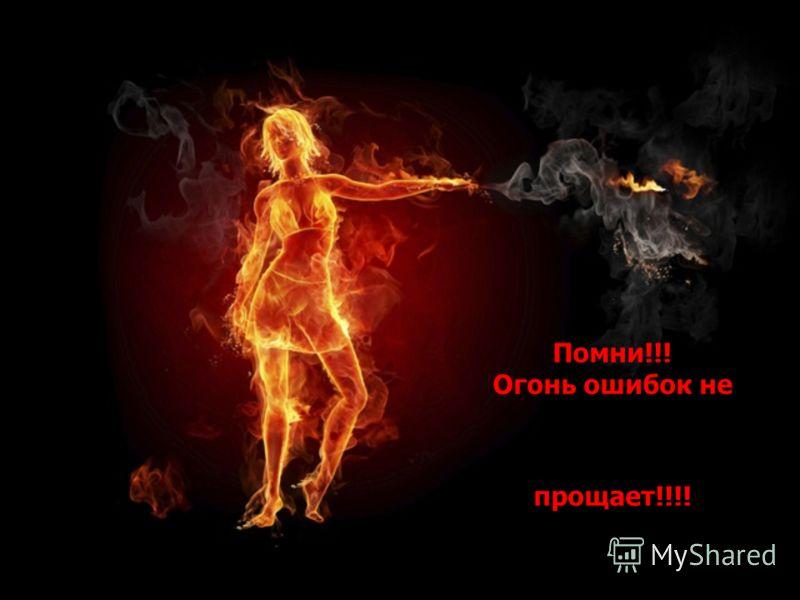 Помни!!! Огонь ошибок не прощает!!!!