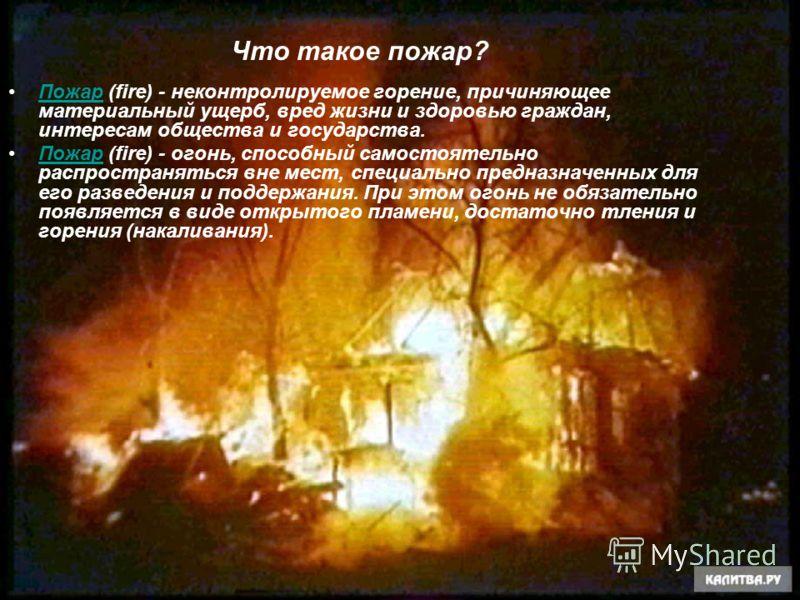 Что такое пожар? Пожар (fire) - неконтролируемое горение, причиняющее материальный ущерб, вред жизни и здоровью граждан, интересам общества и государства.Пожар Пожар (fire) - огонь, способный самостоятельно распространяться вне мест, специально предн