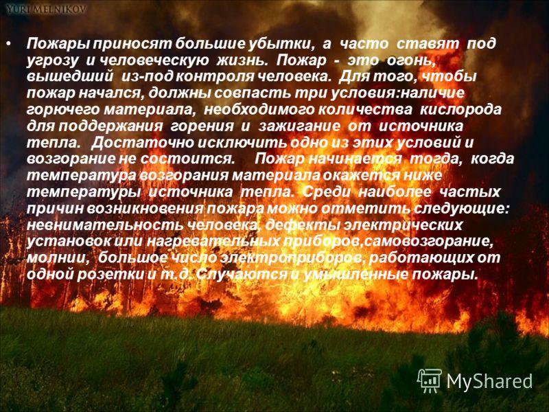 Пожары приносят большие убытки, а часто ставят под угрозу и человеческую жизнь. Пожар - это огонь, вышедший из-под контроля человека. Для того, чтобы пожар начался, должны совпасть три условия:наличие горючего материала, необходимого количества кисло