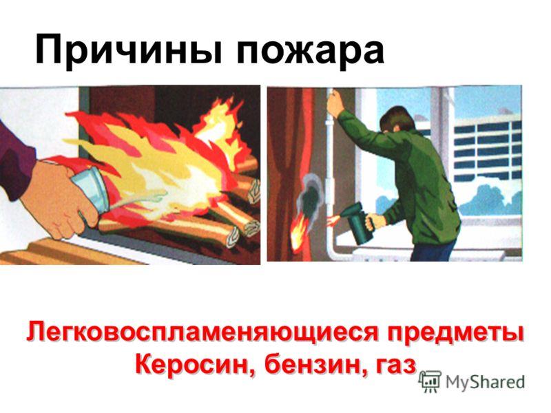Причины пожара Легковоспламеняющиеся предметы Керосин, бензин, газ Легковоспламеняющиеся предметы Керосин, бензин, газ