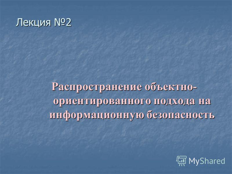 Распространение объектно- ориентированного подхода на информационную безопасность Лекция 2