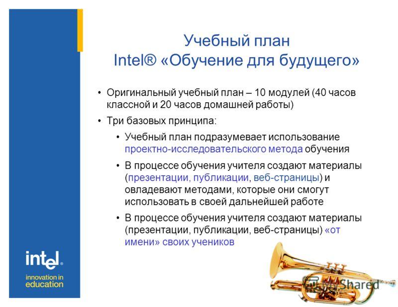 Учебный план Intel® «Обучение для будущего» Оригинальный учебный план – 10 модулей (40 часов классной и 20 часов домашней работы) Три базовых принципа: Учебный план подразумевает использование проектно-исследовательского метода обучения В процессе об