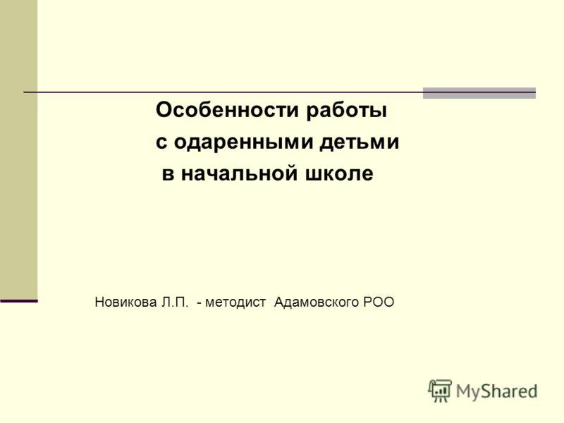 Особенности работы с одаренными детьми в начальной школе Новикова Л.П. - методист Адамовского РОО