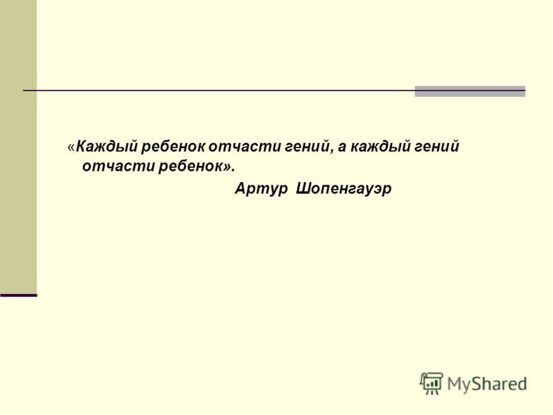 «Каждый ребенок отчасти гений, а каждый гений отчасти ребенок». Артур Шопенгауэр