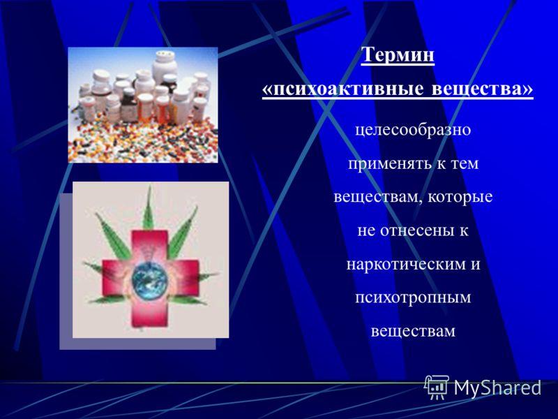 Термин «психоактивные вещества» целесообразно применять к тем веществам, которые не отнесены к наркотическим и психотропным веществам