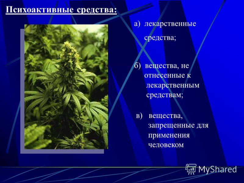 а) лекарственные средства; Психоактивные средства: б) вещества, не отнесенные к лекарственным средствам; в) вещества, запрещенные для применения человеком