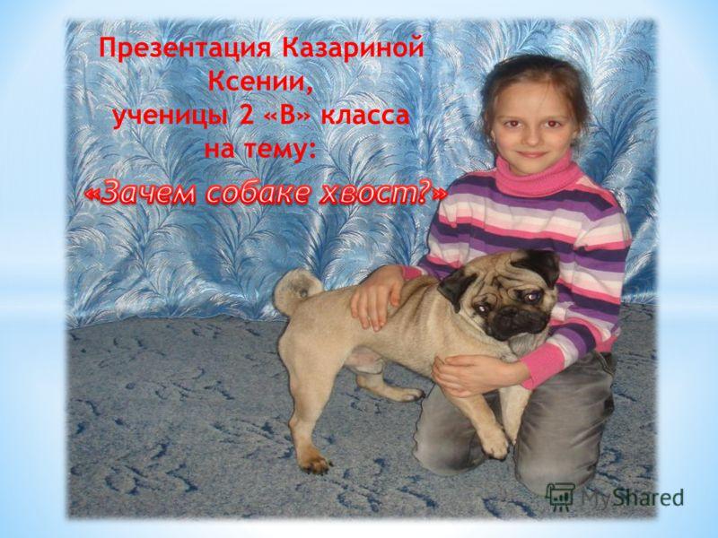 Презентация Казариной Ксении, ученицы 2 «В» класса на тему: