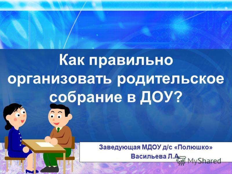 Как правильно организовать родительское собрание в ДОУ? Заведующая МДОУ д/с «Полюшко» Васильева Л.А.