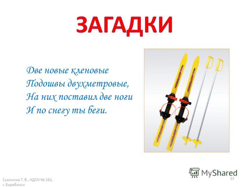 Сухинина Т. В., НДОУ 161, г. Барабинск 13 Две новые кленовые Подошвы двухметровые, На них поставил две ноги И по снегу ты беги.