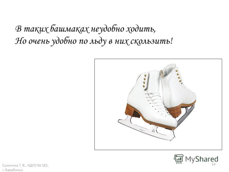 Сухинина Т. В., НДОУ 161, г. Барабинск 14 В таких башмаках неудобно ходить, Но очень удобно по льду в них скользить!