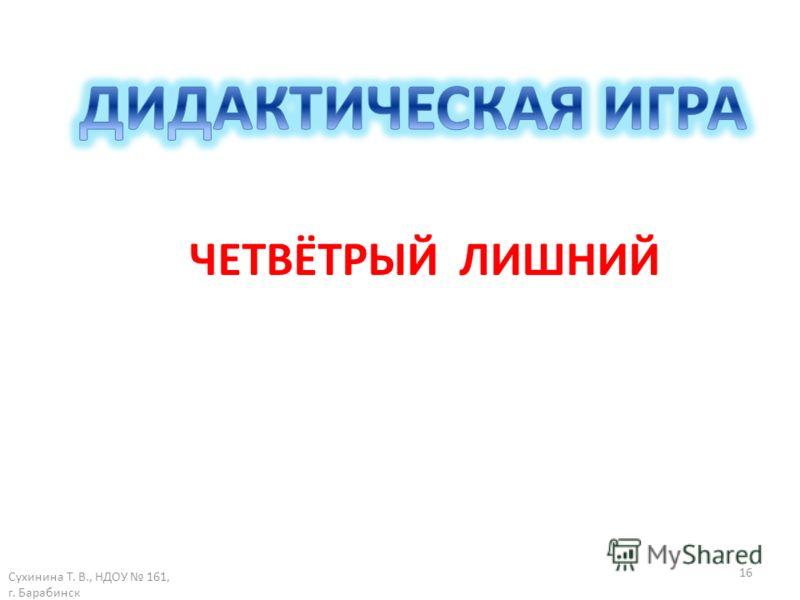 Сухинина Т. В., НДОУ 161, г. Барабинск 16 ЧЕТВЁТРЫЙ ЛИШНИЙ