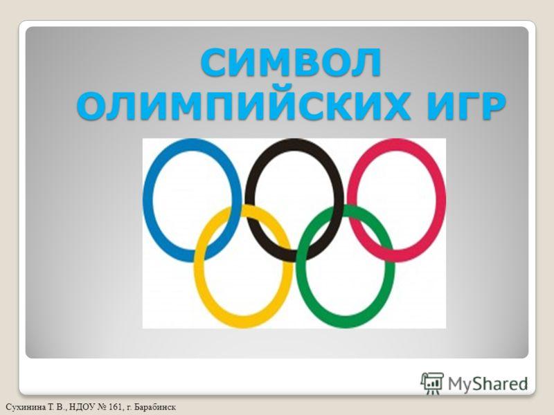 СИМВОЛ ОЛИМПИЙСКИХ ИГР Сухинина Т. В., НДОУ 161, г. Барабинск 2