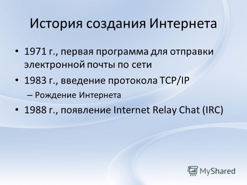 История создания Интернета 1971 г., первая программа для отправки электронной почты по сети 1983 г., введение протокола TCP/IP – Рождение Интернета 1988 г., появление Internet Relay Chat (IRC)