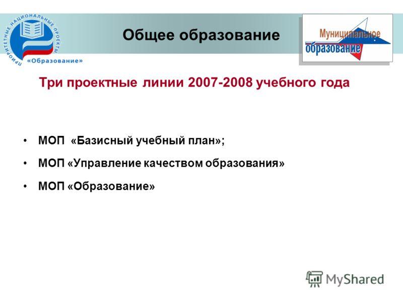 Три проектные линии 2007-2008 учебного года Общее образование МОП «Базисный учебный план»; МОП «Управление качеством образования» МОП «Образование»