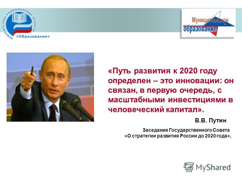 «Путь развития к 2020 году определен – это инновации: он связан, в первую очередь, с масштабными инвестициями в человеческий капитал». Заседание Государственного Совета «О стратегии развития России до 2020 года», В.В. Путин