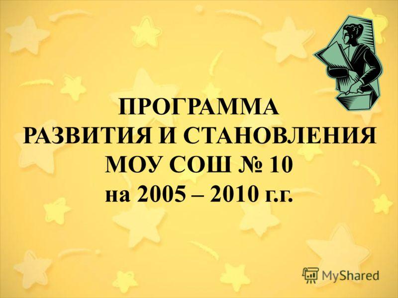 ПРОГРАММА РАЗВИТИЯ И СТАНОВЛЕНИЯ МОУ СОШ 10 на 2005 – 2010 г.г.