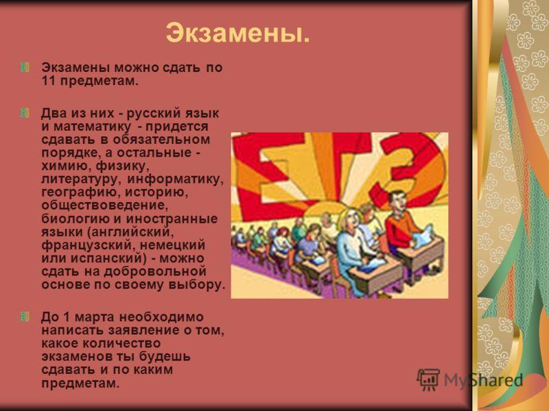 Экзамены. Экзамены можно сдать по 11 предметам. Два из них - русский язык и математику - придется сдавать в обязательном порядке, а остальные - химию, физику, литературу, информатику, географию, историю, обществоведение, биологию и иностранные языки
