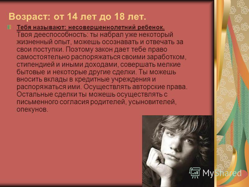 Возраст: от 14 лет до 18 лет. Тебя называют: несовершеннолетний ребенок. Твоя дееспособность: ты набрал уже некоторый жизненный опыт, можешь осознавать и отвечать за свои поступки. Поэтому закон дает тебе право самостоятельно распоряжаться своими зар
