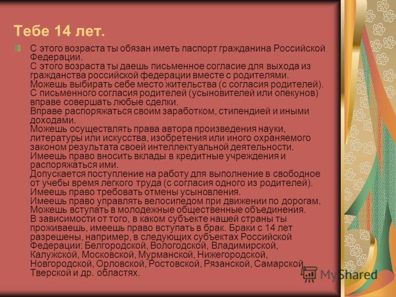 Тебе 14 лет. С этого возраста ты обязан иметь паспорт гражданина Российской Федерации. С этого возраста ты даешь письменное согласие для выхода из гражданства российской федерации вместе с родителями. Можешь выбирать себе место жительства (с согласия