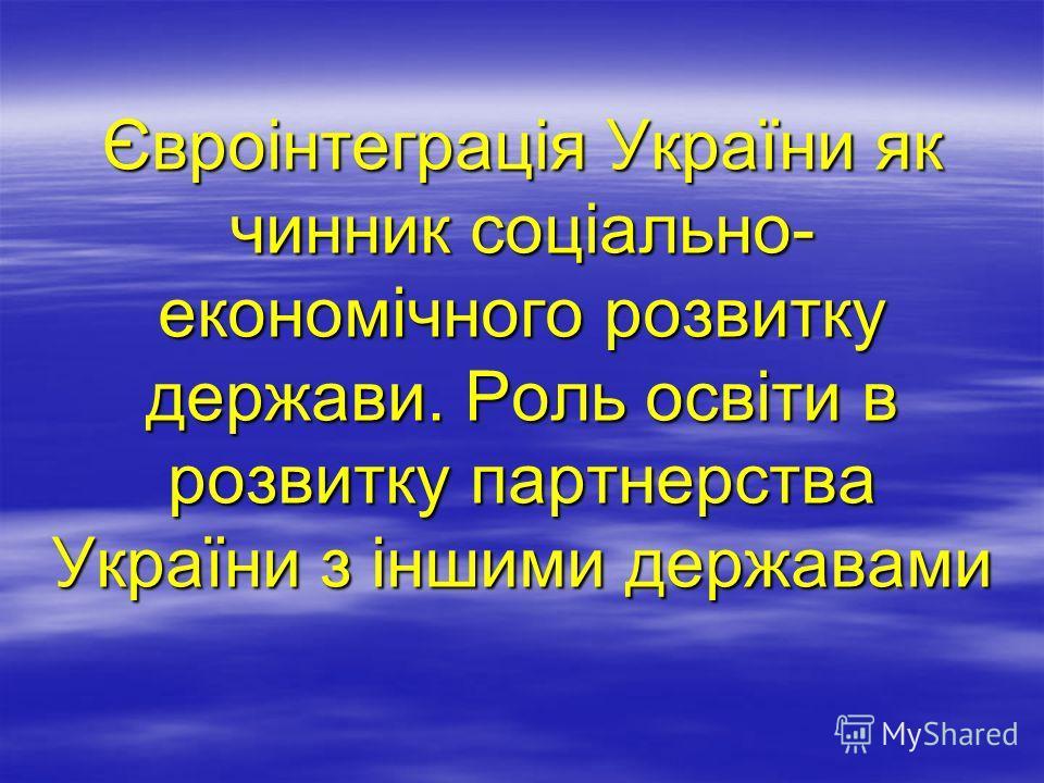 Євроінтеграція України як чинник соціально- економічного розвитку держави. Роль освіти в розвитку партнерства України з іншими державами