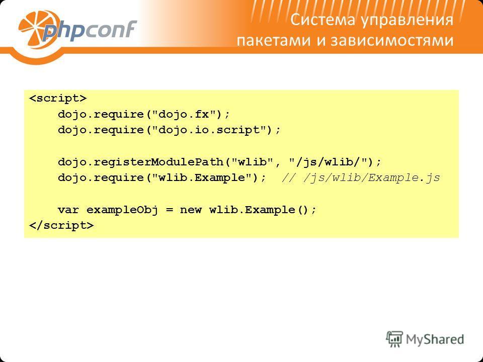 Система управления пакетами и зависимостями dojo.require(dojo.fx); dojo.require(dojo.io.script); dojo.registerModulePath(wlib, /js/wlib/); dojo.require(wlib.Example); // /js/wlib/Example.js var exampleObj = new wlib.Example();
