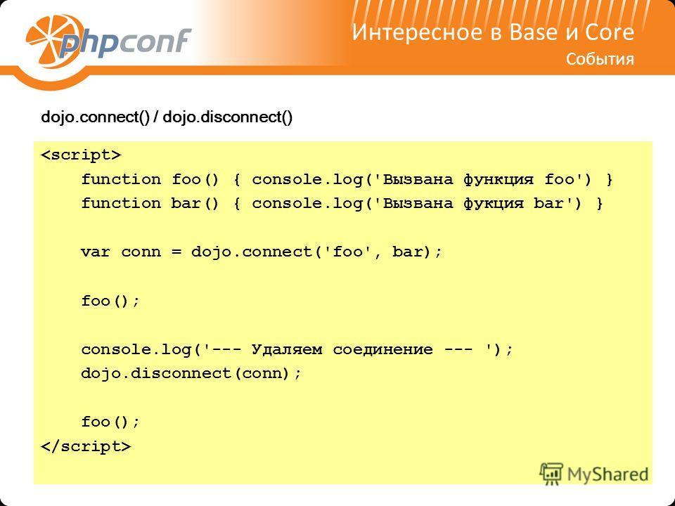Интересное в Base и Core События dojo.connect() / dojo.disconnect() function foo() { console.log('Вызвана функция foo') } function bar() { console.log('Вызвана фукция bar') } var conn = dojo.connect('foo', bar); foo(); console.log('--- Удаляем соедин