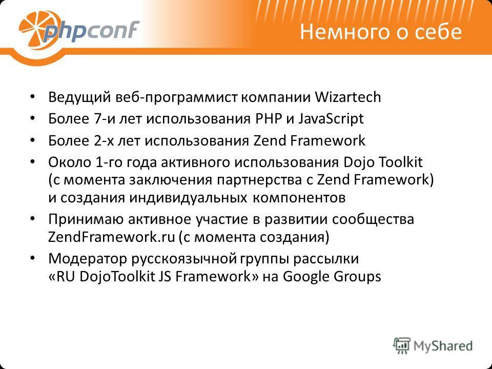 Немного о себе Ведущий веб-программист компании Wizartech Более 7-и лет использования PHP и JavaScript Более 2-х лет использования Zend Framework Около 1-го года активного использования Dojo Toolkit (с момента заключения партнерства с Zend Framework)