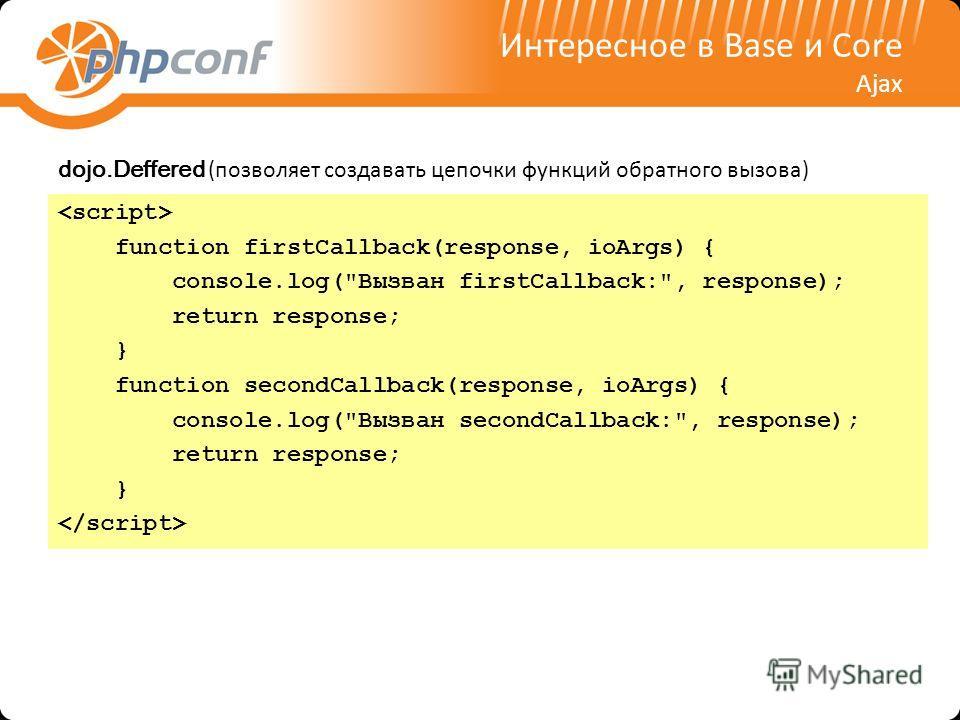 Интересное в Base и Core Ajax dojo.Deffered (позволяет создавать цепочки функций обратного вызова) function firstCallback(response, ioArgs) { console.log(