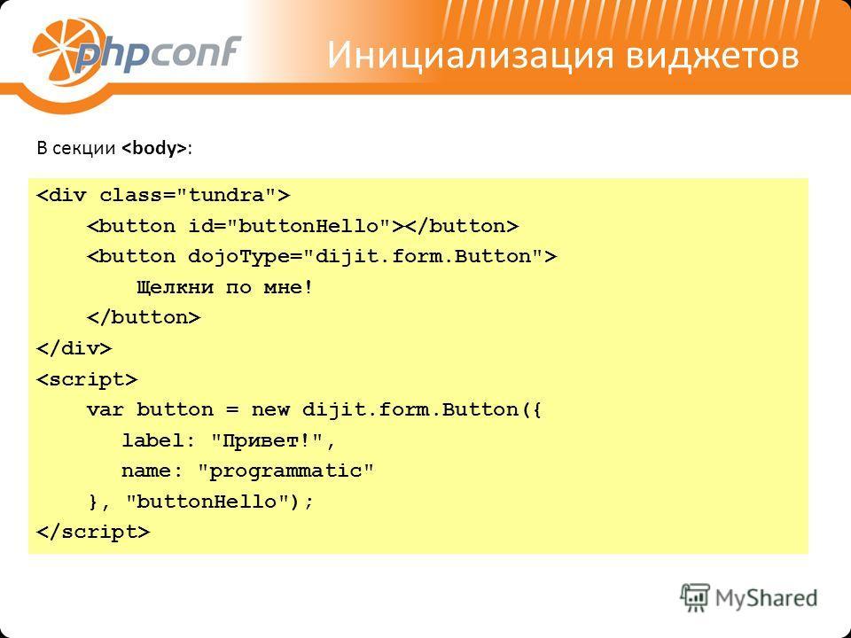 Инициализация виджетов Щелкни по мне! var button = new dijit.form.Button({ label: Привет!, name: programmatic }, buttonHello); В секции :
