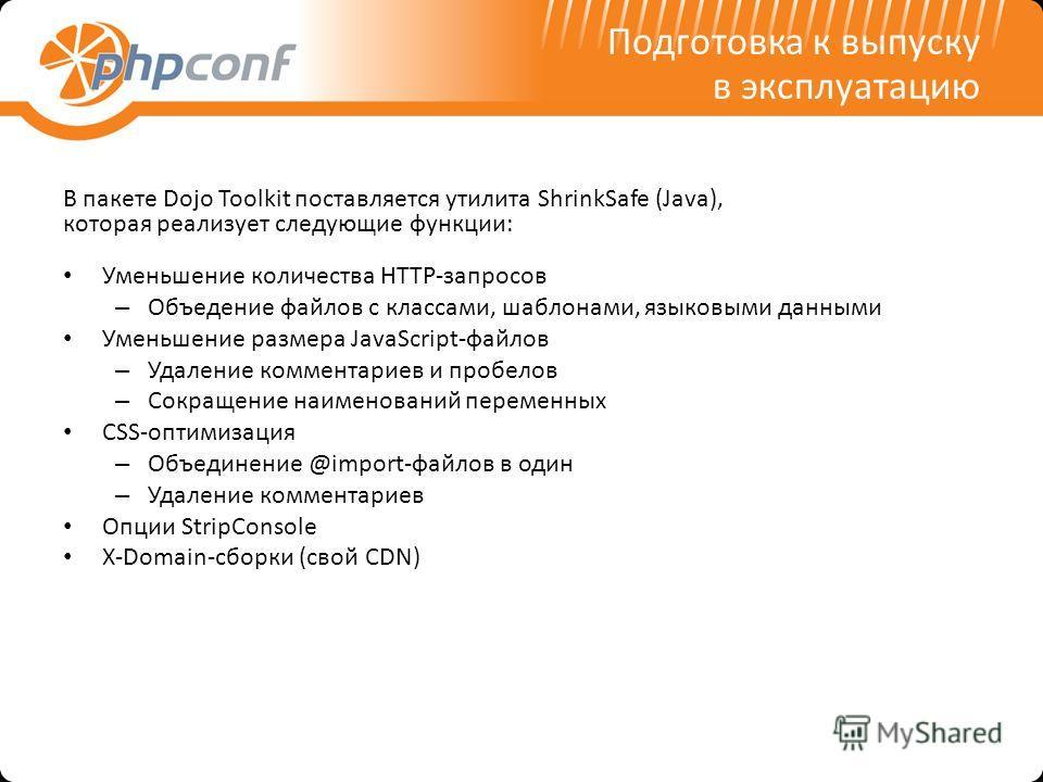 Подготовка к выпуску в эксплуатацию В пакете Dojo Toolkit поставляется утилита ShrinkSafe (Java), которая реализует следующие функции: Уменьшение количества HTTP-запросов – Объедение файлов с классами, шаблонами, языковыми данными Уменьшение размера