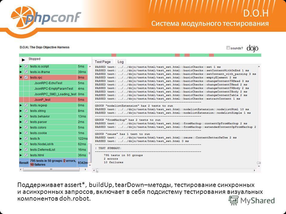 D.O.H Система модульного тестирования Поддерживает assert*, buildUp, tearDown–методы, тестирование синхронных и асинхронных запросов, включает в себя подсистему тестирования визуальных компонентов doh.robot.