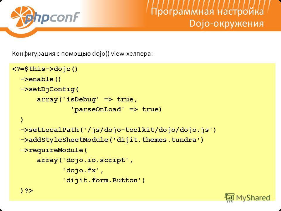 Программная настройка Dojo-окружения dojo() ->enable() ->setDjConfig( array('isDebug' => true, 'parseOnLoad' => true) ) ->setLocalPath('/js/dojo-toolkit/dojo/dojo.js') ->addStyleSheetModule('dijit.themes.tundra') ->requireModule( array('dojo.io.scrip