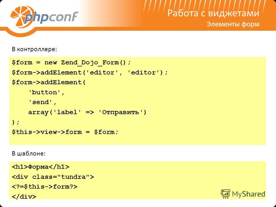 Работа с виджетами Элементы форм $form = new Zend_Dojo_Form(); $form->addElement('editor', 'editor'); $form->addElement( 'button', 'send', array('label' => 'Отправить') ); $this->view->form = $form; В контроллере: Форма form?> В шаблоне:
