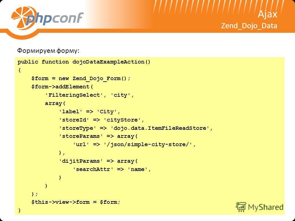 Ajax Zend_Dojo_Data public function dojoDataExampleAction() { $form = new Zend_Dojo_Form(); $form->addElement( 'FilteringSelect', 'city', array( 'label' => 'City', 'storeId' => 'cityStore', 'storeType' => 'dojo.data.ItemFileReadStore', 'storeParams'