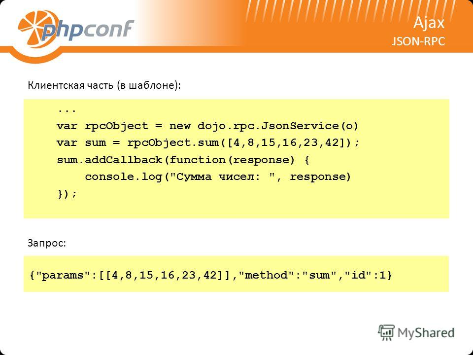 Ajax JSON-RPC Клиентская часть (в шаблоне):... var rpcObject = new dojo.rpc.JsonService(o) var sum = rpcObject.sum([4,8,15,16,23,42]); sum.addCallback(function(response) { console.log(