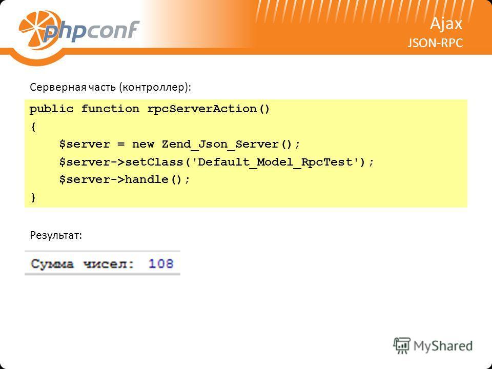 Ajax JSON-RPC Серверная часть (контроллер): public function rpcServerAction() { $server = new Zend_Json_Server(); $server->setClass('Default_Model_RpcTest'); $server->handle(); } Результат: