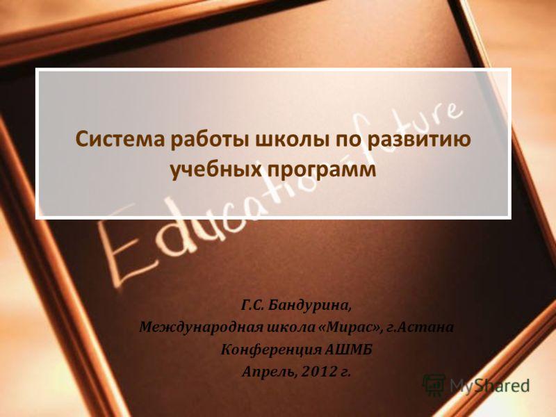 Система работы школы по развитию учебных программ Г.С. Бандурина, Международная школа «Мирас», г.Астана Конференция АШМБ Апрель, 2012 г.