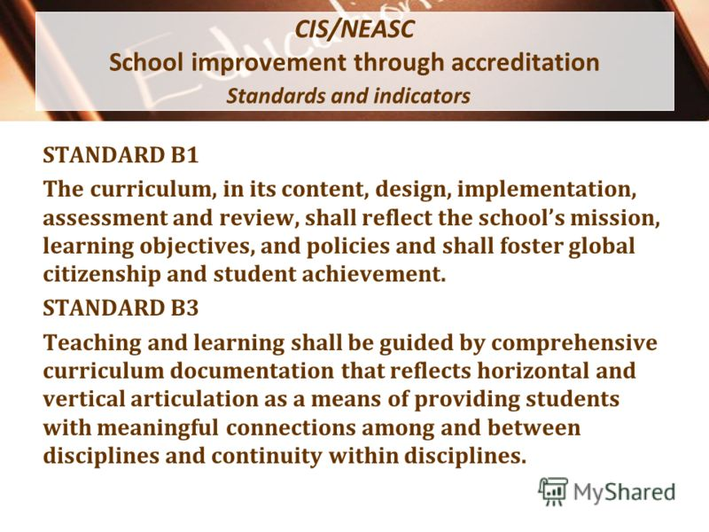 CIS/NEASC School improvement through accreditation Standards and indicators STANDARD B1 The curriculum, in its content, design, implementation, assessment and review, shall reflect the schools mission, learning objectives, and policies and shall fost