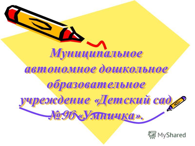Муниципальное автономное дошкольное образовательное учреждение « Детский сад 96 « Умничка ».