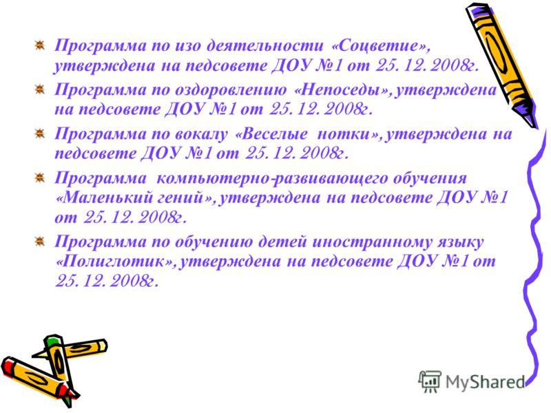 Программа по изо деятельности « Соцветие », утверждена на педсовете ДОУ 1 от 25. 12. 2008 г. Программа по оздоровлению « Непоседы », утверждена на педсовете ДОУ 1 от 25. 12. 2008 г. Программа по вокалу « Веселые нотки », утверждена на педсовете ДОУ 1