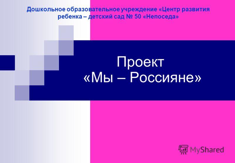 Дошкольное образовательное учреждение «Центр развития ребенка – детский сад 50 «Непоседа» Проект «Мы – Россияне»