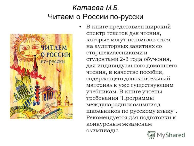 Катаева М.Б. Читаем о России по-русски В книге представлен широкий спектр текстов для чтения, которые могут использоваться на аудиторных занятиях со старшеклассниками и студентами 2-3 года обучения, для индивидуального домашнего чтения, в качестве по