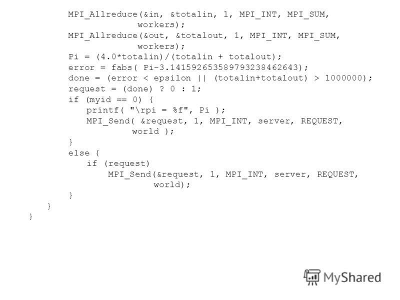 MPI_Allreduce(&in, &totalin, 1, MPI_INT, MPI_SUM, workers); MPI_Allreduce(&out, &totalout, 1, MPI_INT, MPI_SUM, workers); Pi = (4.0*totalin)/(totalin + totalout); error = fabs( Pi-3.141592653589793238462643); done = (error 1000000); request = (done)