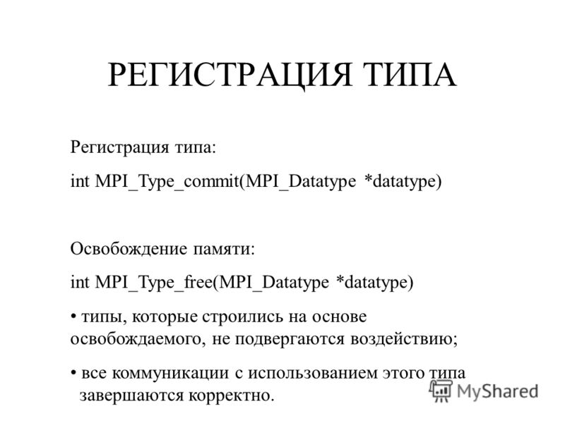 РЕГИСТРАЦИЯ ТИПА Регистрация типа: int MPI_Type_commit(MPI_Datatype *datatype) Освобождение памяти: int MPI_Type_free(MPI_Datatype *datatype) типы, которые строились на основе освобождаемого, не подвергаются воздействию; все коммуникации с использова