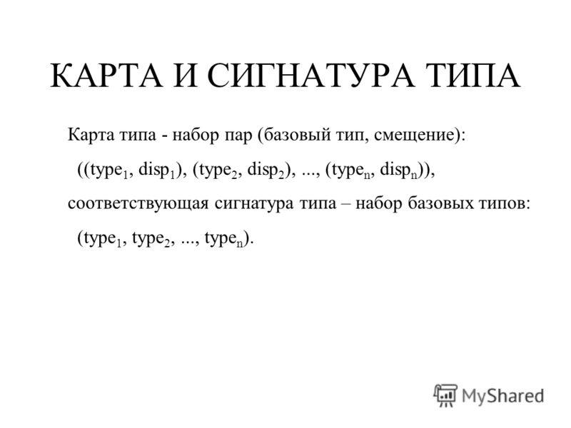 КАРТА И СИГНАТУРА ТИПА Карта типа - набор пар (базовый тип, смещение): ((type 1, disp 1 ), (type 2, disp 2 ),..., (type n, disp n )), соответствующая сигнатура типа – набор базовых типов: (type 1, type 2,..., type n ).