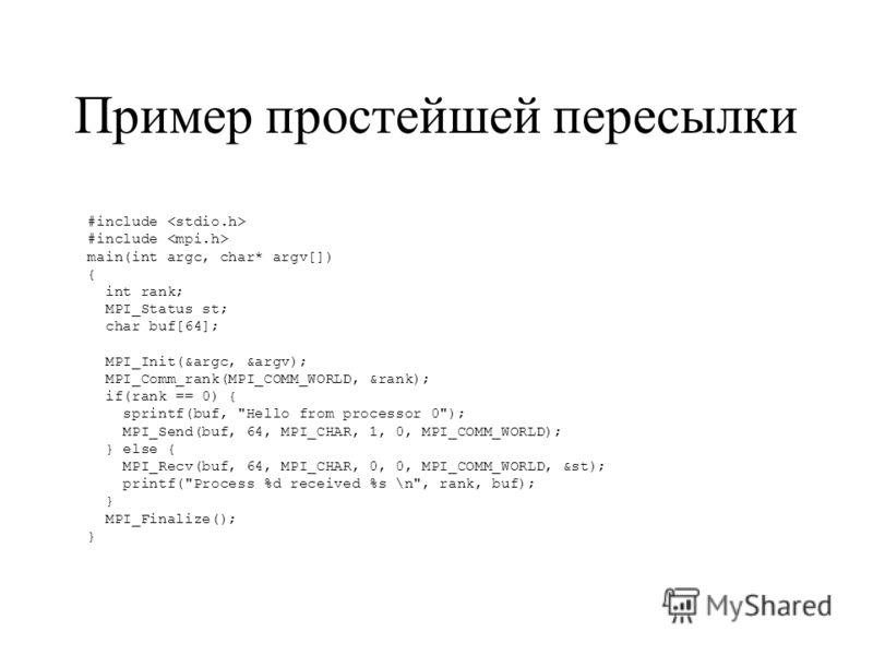 Пример простейшей пересылки #include main(int argc, char* argv[]) { int rank; MPI_Status st; char buf[64]; MPI_Init(&argc, &argv); MPI_Comm_rank(MPI_COMM_WORLD, &rank); if(rank == 0) { sprintf(buf,