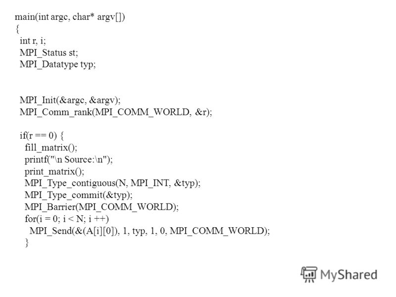 main(int argc, char* argv[]) { int r, i; MPI_Status st; MPI_Datatype typ; MPI_Init(&argc, &argv); MPI_Comm_rank(MPI_COMM_WORLD, &r); if(r == 0) { fill_matrix(); printf(