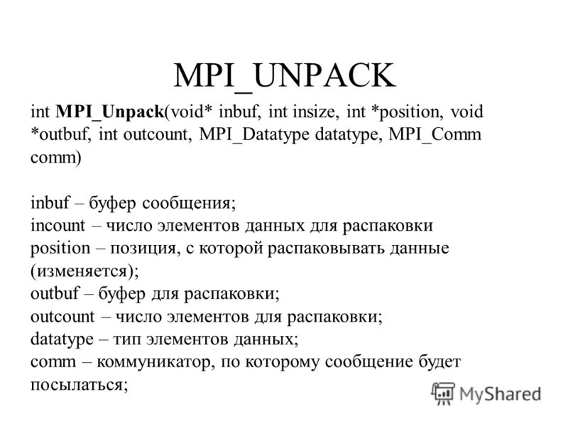 MPI_UNPACK int MPI_Unpack(void* inbuf, int insize, int *position, void *outbuf, int outcount, MPI_Datatype datatype, MPI_Comm comm) inbuf – буфер сообщения; incount – число элементов данных для распаковки position – позиция, с которой распаковывать д