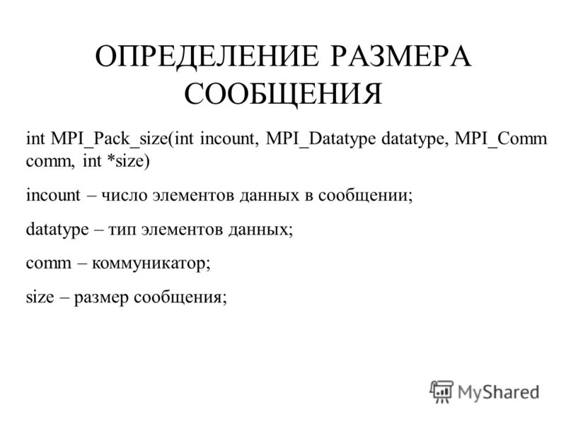 ОПРЕДЕЛЕНИЕ РАЗМЕРА СООБЩЕНИЯ int MPI_Pack_size(int incount, MPI_Datatype datatype, MPI_Comm comm, int *size) incount – число элементов данных в сообщении; datatype – тип элементов данных; comm – коммуникатор; size – размер сообщения;